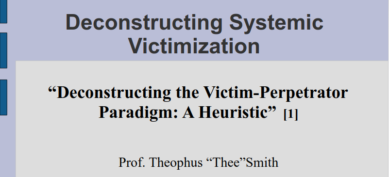 "Deconstructing Systemic Victimization ""Deconstructing the Victim-Perpetrator Paradigm: A Heuristic"" - Theophus ""Thee"" Smith Emory University"